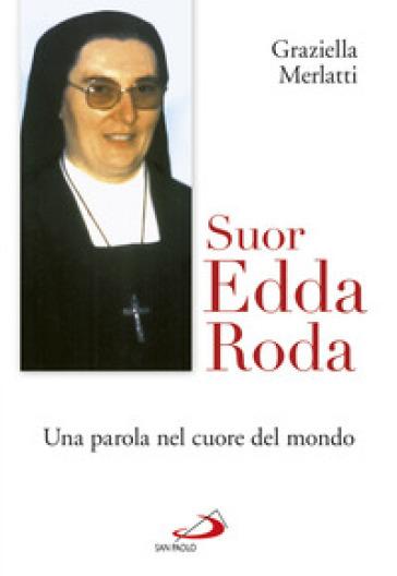 Suor Edda Roda. Una parola nel cuore del mondo - Graziella Merlatti  