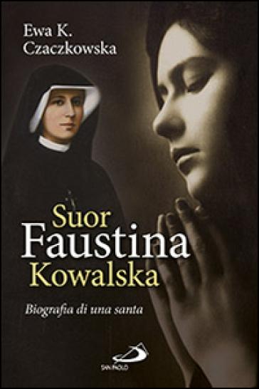Suor Faustina Kowalska. Biografia di una santa - Ewa K. Czaczkowska |