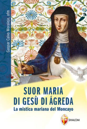 Suor Maria di Gesù di Agreda. La mistica mariana del Moncayo - Gaspar Calvo Moralejo |