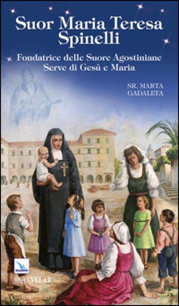 Suor Maria Teresa Spinelli. Fondatrice delle Suore Agostiniane Serve di Gesù e Maria - Marta Gadaleta  