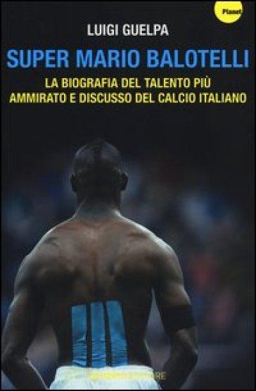 Super Mario Balotelli. La biografia del talento più ammirato e discusso del calcio italiano - Luigi Guelpa | Rochesterscifianimecon.com