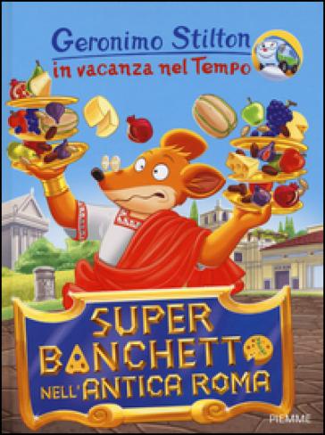 Super banchetto nell'antica Roma. In vacanza nel Tempo. Ediz. illustrata - Geronimo Stilton | Rochesterscifianimecon.com