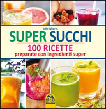 Super succhi. 100 ricette preparate con ingredienti super - Julie Morris |