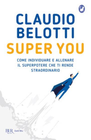 Super you. Come individuare e allenare il superpotere che ti rende straordinario - Claudio Belotti | Jonathanterrington.com