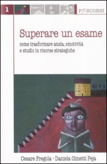 Superare un esame. Come trasformare ansia, emotività e studio in risorse strategiche - Cesare Fregola |
