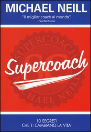 Supercoach. I 10 segreti che ti cambiano la vita - Michael Neill |