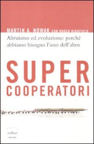 Supercooperatori. Altruismo ed evoluzione: perché abbiamo bisogno l'uno dell'altro - Martin Nowak |