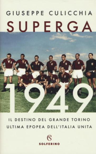 Superga 1949. Il destino del grande Torino, ultima epopea dell'Italia unita - Giuseppe Culicchia |