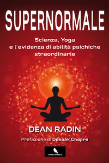 Supernormale. Scienza, yoga e l'evidenza di abilità psichiche straordinarie - Dean Radin  