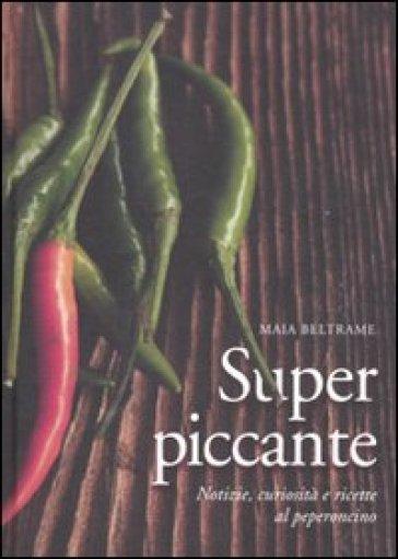 Superpiccante. Notizie, curiosità e ricette al peperoncino - Maia Beltrame | Rochesterscifianimecon.com