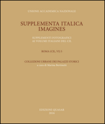 Supplementa Italica. Imagines. Supplementi fotografici ai volumi italiani del CIL. Roma (CIL, VI) 5. Collezioni urbane dei palazzi storici - M. Bertinetti |