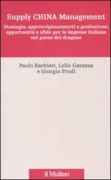 Supply China management. Strategia, approvvigionamenti e produzione: opportunità e sfide per le imprese italiane nel paese del dragone - Paolo Barbieri |