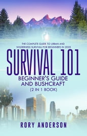 Survival 101 Bushcraft AND Survival 101 Beginner s Guide 2020 (2 Books In 1)