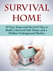 Survival Home: 49 Easy Steps and Survival Tips to Build a Survival Safe Home and a Hidden Underground Shelter