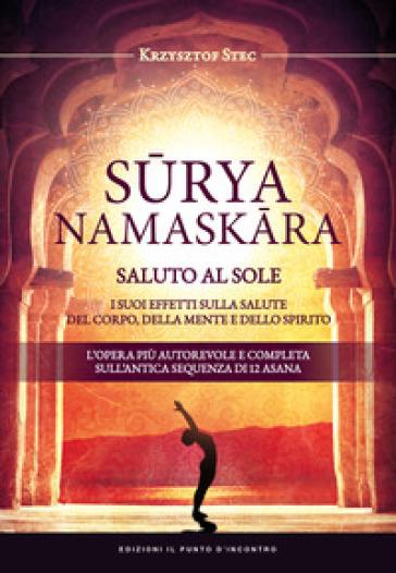 Suryanamaskara. Saluto al sole. I suoi effetti sulla salute del corpo, della mente e dello spirito - Krzysztof Stec  