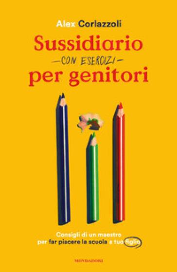 Sussidiario per genitori (con esercizi). Consigli di un maestro per far piacere la scuola a tuo figlio - Alex Corlazzoli | Thecosgala.com