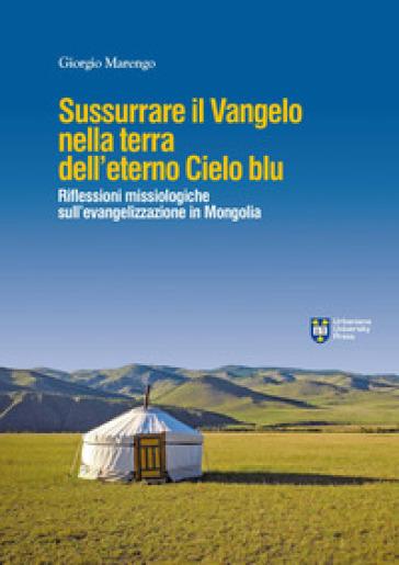 Sussurrare il Vangelo nella terra dell'eterno cielo blu. Per un dialogo profetico in Mongolia - G. Marengo  