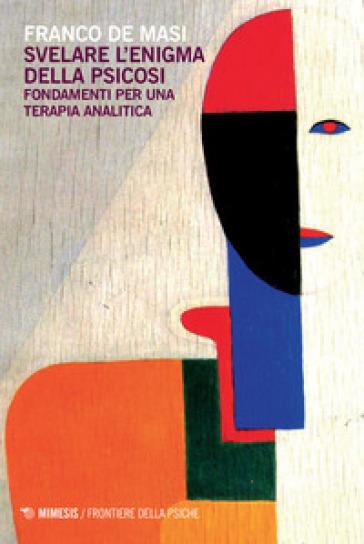 Svelare l'enigma della psicosi. Fondamenti per una terapia analitica - Franco De Masi pdf epub