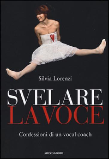 Svelare la voce. Confessioni di un vocal coach - Silvia Lorenzi | Thecosgala.com
