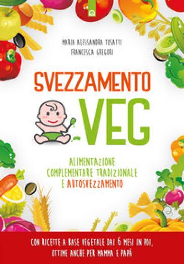 Svezzamento veg. Alimentazione complementare tradizionale a autosvezzamento - Alessandra Tosatti |