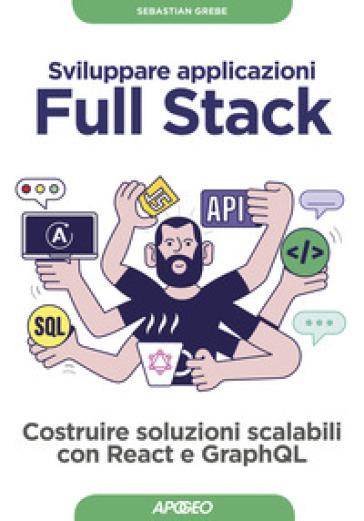 Sviluppare applicazioni full stack. Costruire soluzioni scalabili con React e GraphQL. Con Contenuto digitale per download - Sebastian Grebe |