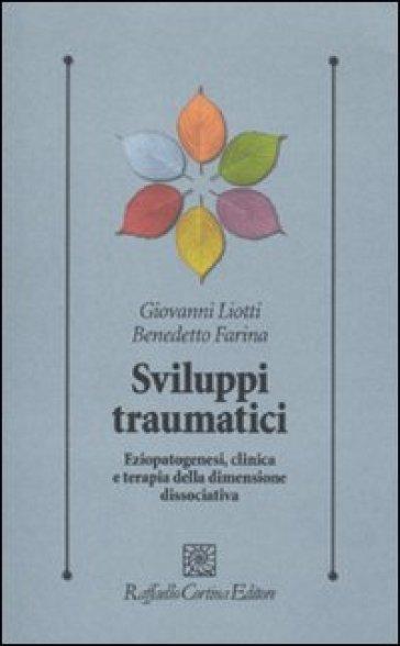 Sviluppi traumatici. Eziopatogenesi, clinica e terapia della dimensione dissociativa - Giovanni Liotti | Thecosgala.com