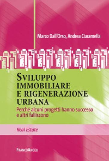 Sviluppo immobiliare e rigenerazione urbana. Perché alcuni progetti hanno successo e altri falliscono - Marco Dall'Orso |