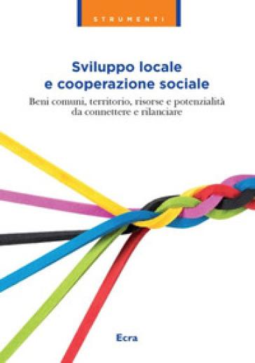 Sviluppo locale e cooperazione sociale. Beni comuni, territorio, risorse e potenzialità da connettere e rilanciare - Federsolidarietà |