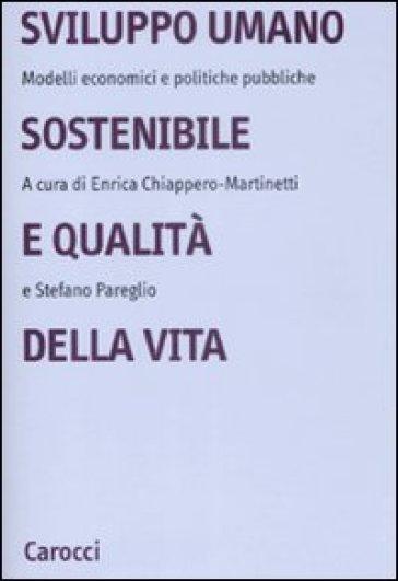 Sviluppo umano sostenibile e qualità della vita. Modelli economici e politiche pubbliche - Enrica Chiappero Martinetti  