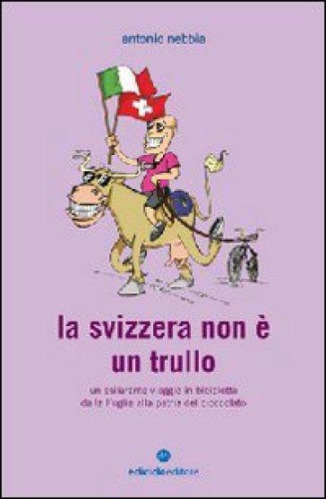 La Svizzera non è un trullo. Un esilarante viaggio in bicicletta dalla Puglia alla patria del cioccolato - Antonio Nebbia | Rochesterscifianimecon.com