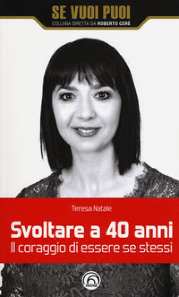 Svoltare a 40 anni. Il coraggio di essere se stessi - Teresa Natale |