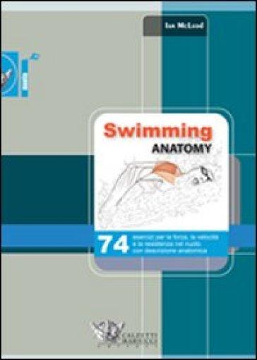 Swimming anatomy. 74 esercizi per la forza, la velocità e la resistenza nel nuoto con descrizione anatomica - Ian McLeod | Thecosgala.com