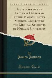 A Syllabus of the Lectures Delivered at the Massachusetts Medical College to the Medical Students of Harvard University (Classic Reprint)