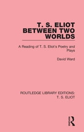 T. S. Eliot Between Two Worlds