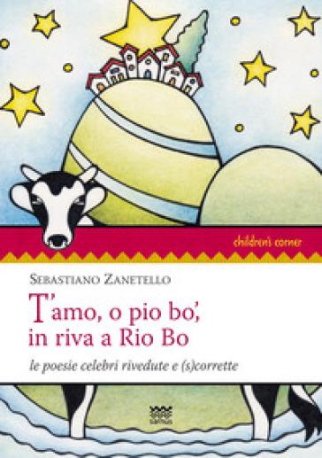 T'amo, o pio bo', in riva a Rio Bo. Le poesie celebri rivedute e (s)corrette - Sebastiano Zanetello |
