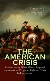 THE AMERICAN CRISIS - Revolutionary Work Which Inspired the American People to Fight for Their Independence