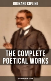 THE COMPLETE POETICAL WORKS OF RUDYARD KIPLING (570+ Poems in One Edition)