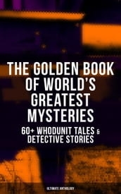 THE GOLDEN BOOK OF WORLD S GREATEST MYSTERIES - 60+ Whodunit Tales & Detective Stories (Ultimate Anthology)