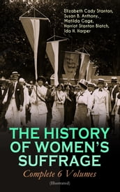 THE HISTORY OF WOMEN S SUFFRAGE - Complete 6 Volumes (Illustrated)