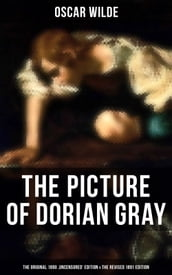 THE PICTURE OF DORIAN GRAY (The Original 1890  Uncensored  Edition & The Revised 1891 Edition)