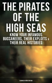 THE PIRATES OF THE HIGH SEAS - Know Your Infamous Buccaneers, Their Exploits & Their Real Histories