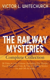 THE RAILWAY MYSTERIES - Complete Collection: 28 Titles in One Volume (Including The Thorpe Hazell Detective Tales & Other Thrilling Stories On and Off the Rails)