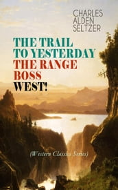 THE TRAIL TO YESTERDAY + THE RANGE BOSS + WEST! (Western Classics Series)