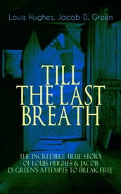 TILL THE LAST BREATH - The Incredible True Story of Hughes & D. Green s Attempts to Break Free