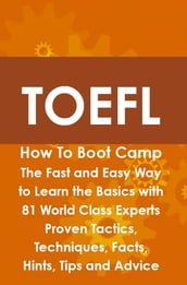 TOEFL How To Boot Camp: The Fast and Easy Way to Learn the Basics with 81 World Class Experts Proven Tactics, Techniques, Facts, Hints, Tips and Advice