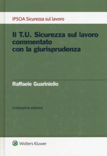 Il T.U. sicurezza sul lavoro commentato con la giurisprudenza - Raffaele Guariniello | Thecosgala.com