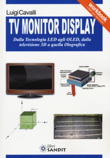 TV monitor display. Dalla tecnologia LED agli OLED, dalla televisione 3D a quella olografica - Luigi Cavalli |