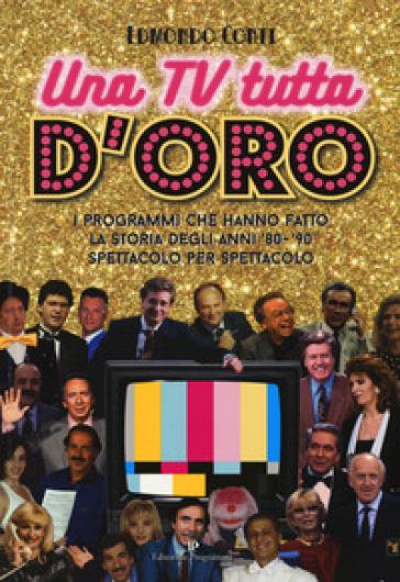 Una TV tutta d'oro. I programmi che hanno fatto la storia degli anni '80 e '90 spettacolo per spettacolo - Edmondo Conti |