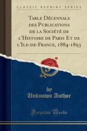 Table Decennale Des Publications de La Societe de L Histoire de Paris Et de L Ile-de-France, 1884-1893 (Classic Reprint)