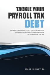 Tackle Your Payroll Tax Debt: Proven Strategies Every Sub-Contractor Business Owner Should Know While Dealing With the IRS